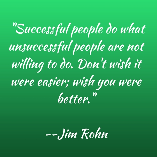 -Successful people do what unsuccessful people are not willing to do. Don't wish it were easier; wish you were better.- --Jim Rohn5. -Successful people do what unsuccessful people are not willing to do. Don't wish it were easier; wish you w