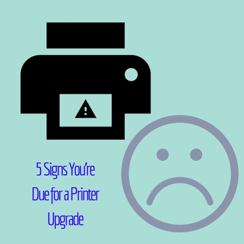 5 Signs You're Due for a Printer Upgrade